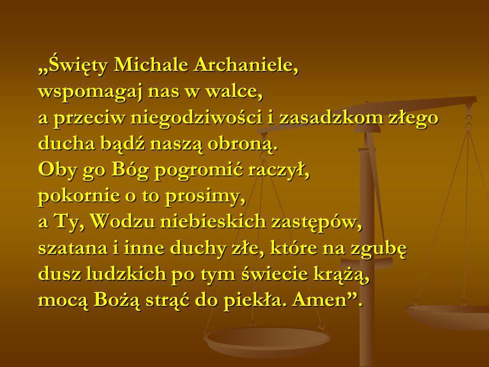 """""""Święty Michale Archaniele, wspomagaj nas w walce, a przeciw niegodziwości i zasadzkom złego ducha bądź naszą obroną."""