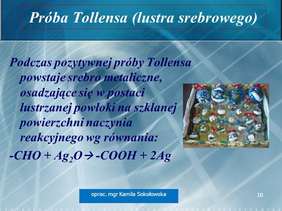 Próba Tollensa (lustra srebrowego) Podczas pozytywnej próby Tollensa powstaje srebro metaliczne, osadzające się w postaci lustrzanej powłoki na szklanej powierzchni naczynia reakcyjnego wg równania: -CHO + Ag 2 O  -COOH + 2Ag oprac.