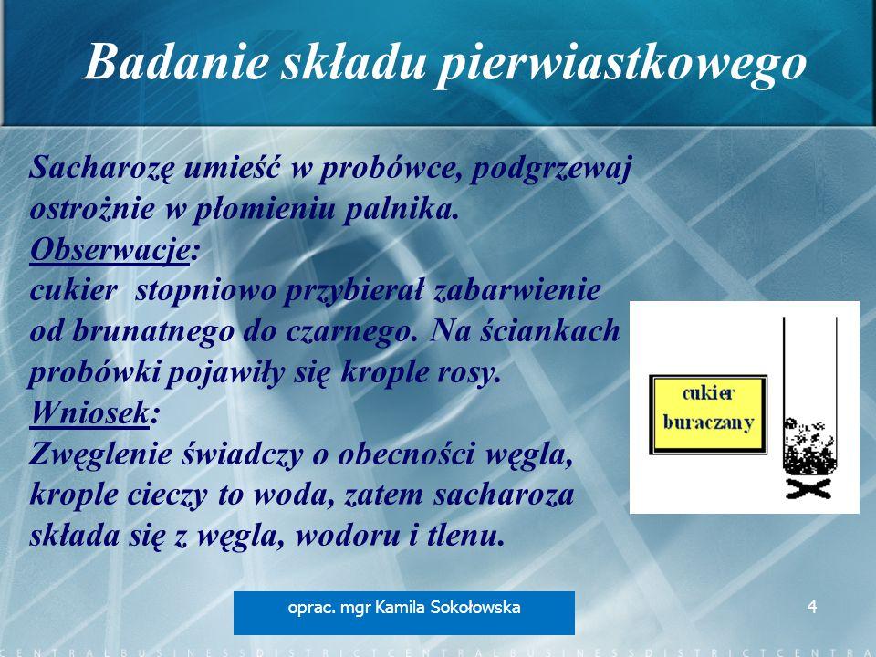 Badanie składu pierwiastkowego oprac. mgr Kamila Sokołowska4 Sacharozę umieść w probówce, podgrzewaj ostrożnie w płomieniu palnika. Obserwacje: cukier