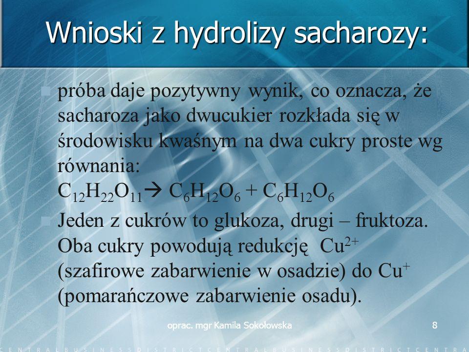 Wnioski z hydrolizy sacharozy: próba daje pozytywny wynik, co oznacza, że sacharoza jako dwucukier rozkłada się w środowisku kwaśnym na dwa cukry proste wg równania: C 12 H 22 O 11  C 6 H 12 O 6 + C 6 H 12 O 6 Jeden z cukrów to glukoza, drugi – fruktoza.
