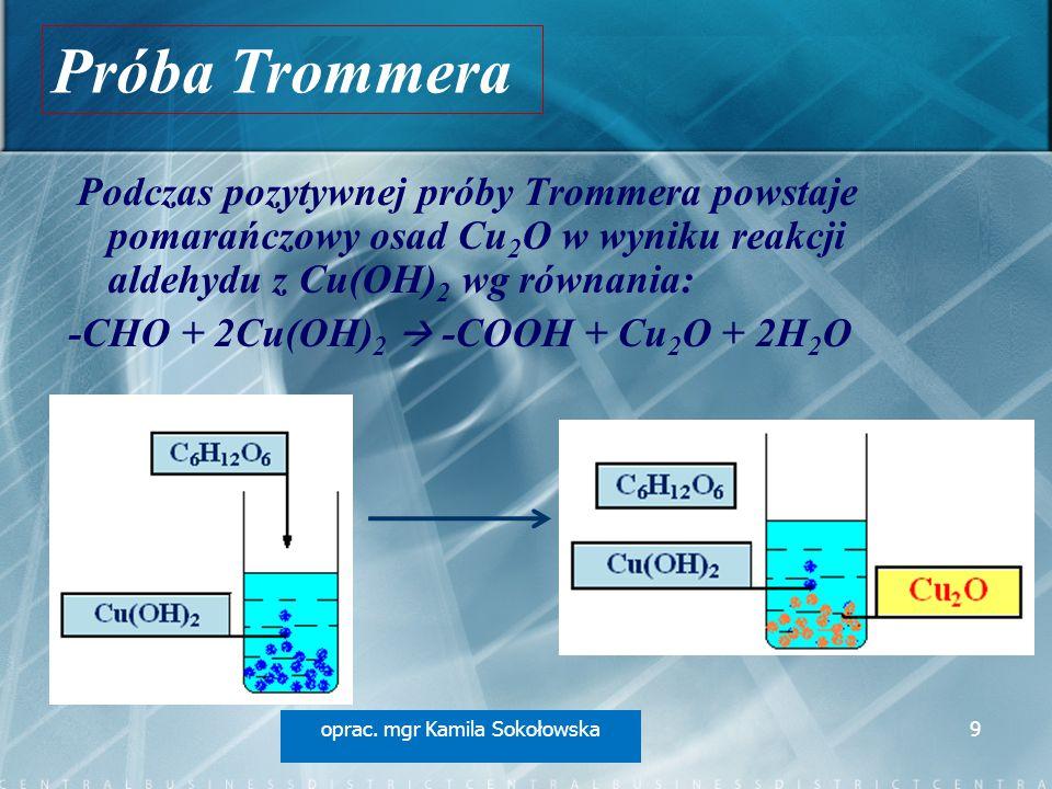 Podczas pozytywnej próby Trommera powstaje pomarańczowy osad Cu 2 O w wyniku reakcji aldehydu z Cu(OH) 2 wg równania: -CHO + 2Cu(OH) 2  -COOH + Cu 2