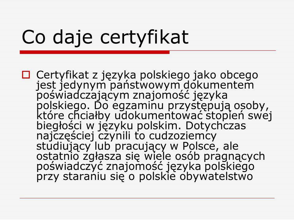 Co daje certyfikat  Certyfikat z języka polskiego jako obcego jest jedynym państwowym dokumentem poświadczającym znajomość języka polskiego.