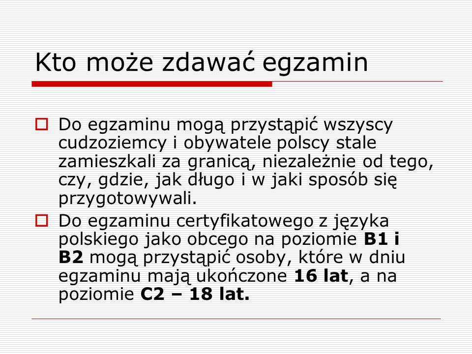 Kto może zdawać egzamin  Do egzaminu mogą przystąpić wszyscy cudzoziemcy i obywatele polscy stale zamieszkali za granicą, niezależnie od tego, czy, gdzie, jak długo i w jaki sposób się przygotowywali.