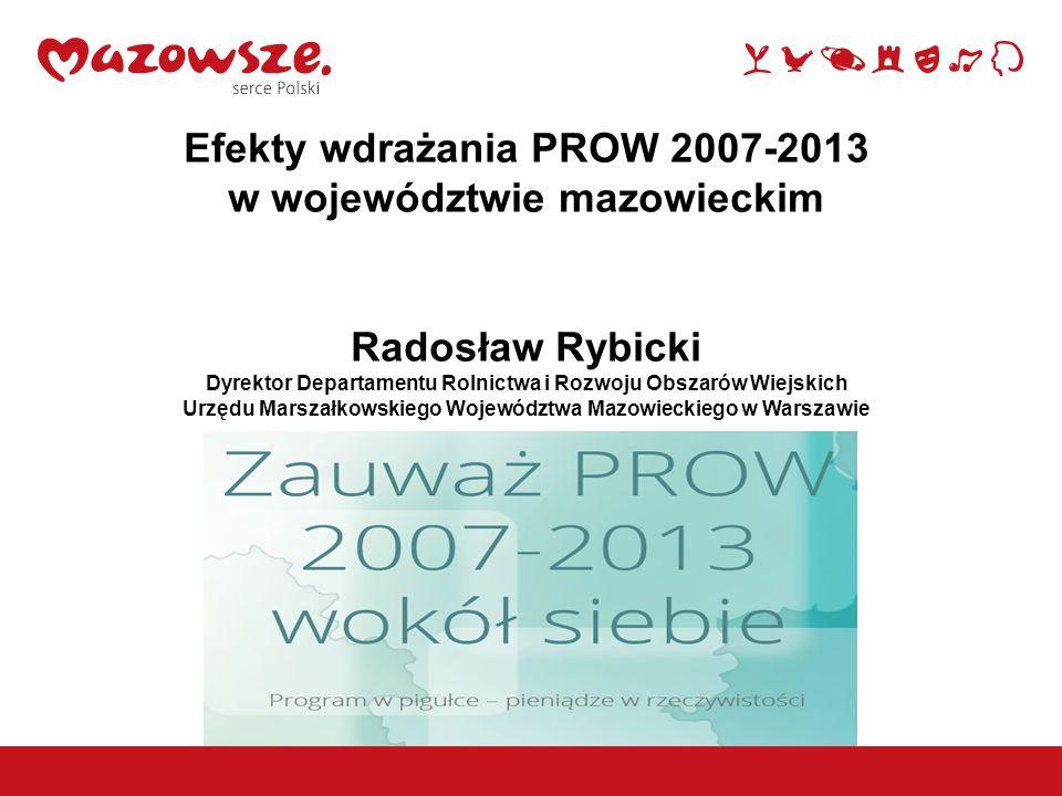 Efekty wdrażania PROW 2007-2013 w województwie mazowieckim Radosław Rybicki Dyrektor Departamentu Rolnictwa i Rozwoju Obszarów Wiejskich Urzędu Marszałkowskiego Województwa Mazowieckiego w Warszawie