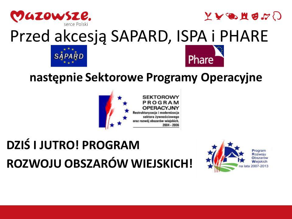 Przed akcesją SAPARD, ISPA i PHARE następnie Sektorowe Programy Operacyjne DZIŚ I JUTRO! PROGRAM ROZWOJU OBSZARÓW WIEJSKICH!