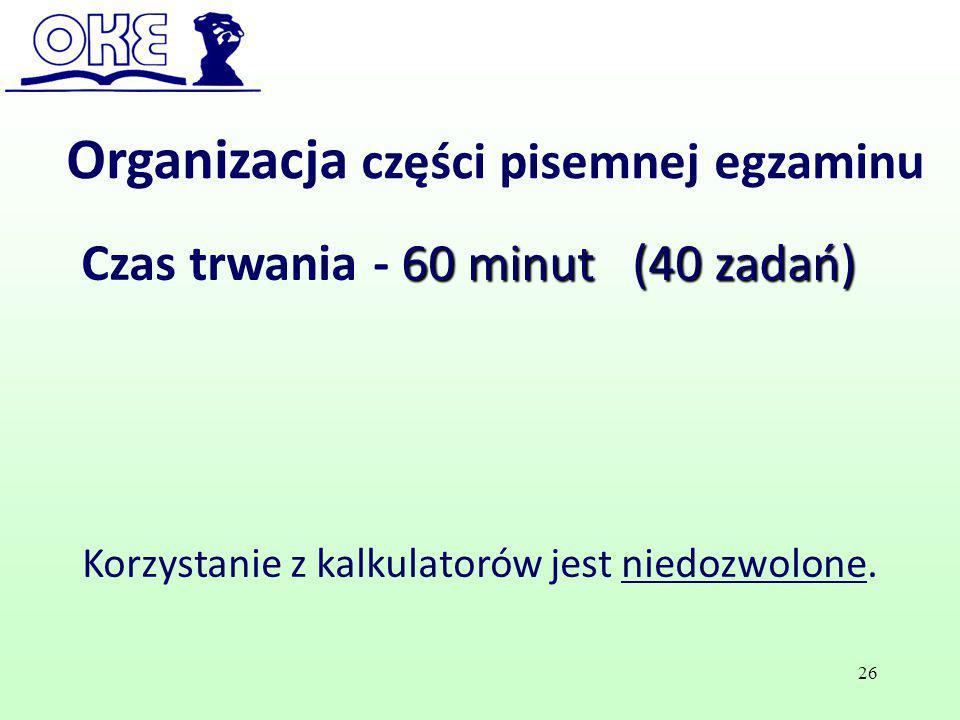 Organizacja części pisemnej egzaminu 60 minut (40 zadań) Czas trwania - 60 minut (40 zadań) Korzystanie z kalkulatorów jest niedozwolone. 26