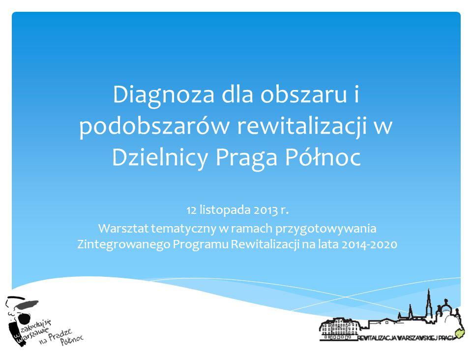 Diagnoza dla obszaru i podobszarów rewitalizacji w Dzielnicy Praga Północ 12 listopada 2013 r. Warsztat tematyczny w ramach przygotowywania Zintegrowa