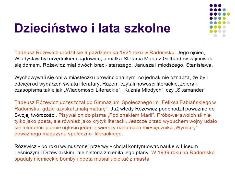 Dzieciństwo i lata szkolne Tadeusz Różewicz urodził się 9 października 1921 roku w Radomsku. Jego ojciec, Władysław był urzędnikiem sądowym, a matka S