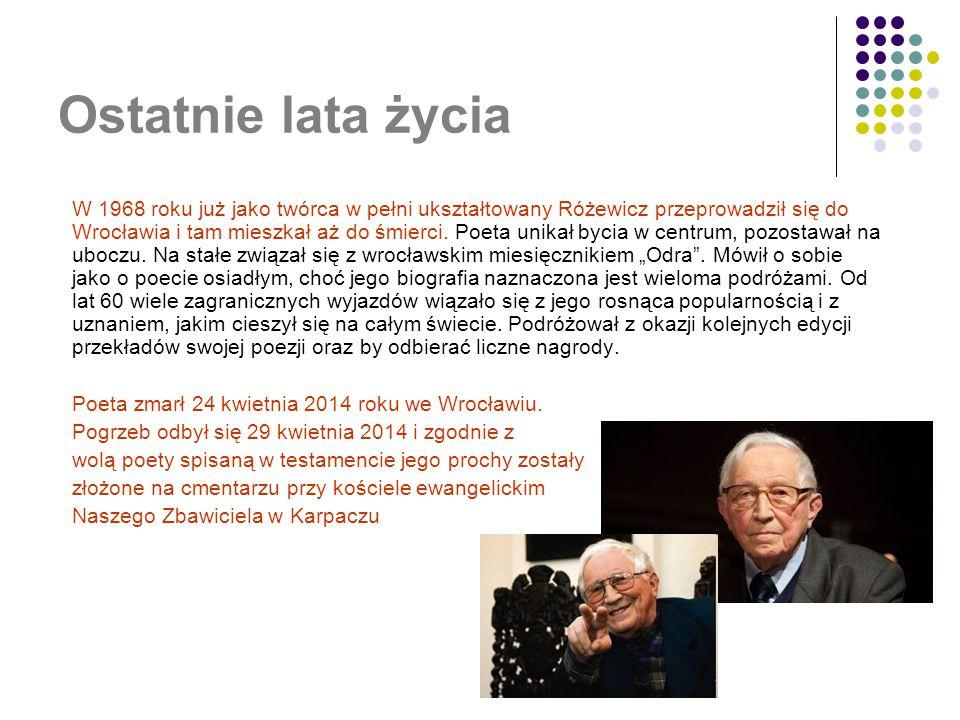 Ostatnie lata życia W 1968 roku już jako twórca w pełni ukształtowany Różewicz przeprowadził się do Wrocławia i tam mieszkał aż do śmierci. Poeta unik