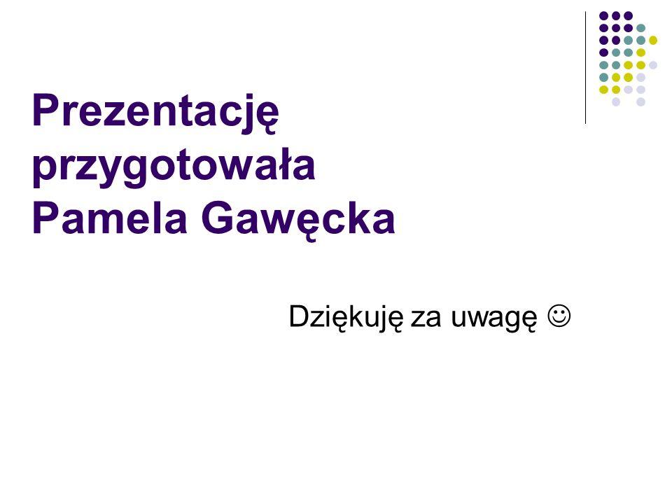 Prezentację przygotowała Pamela Gawęcka Dziękuję za uwagę