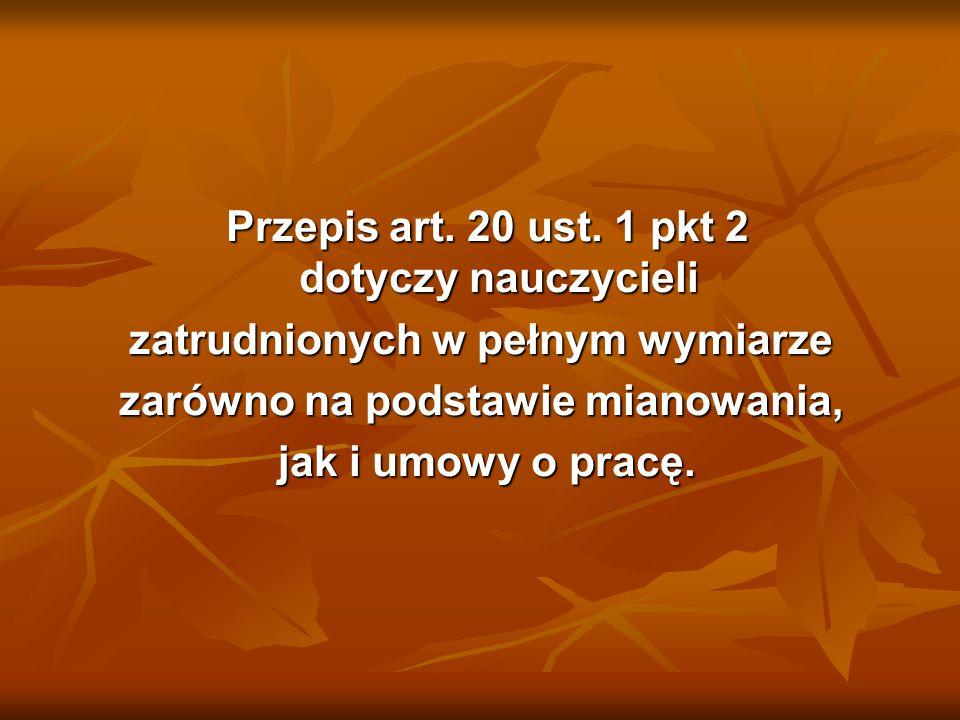 Przepis art. 20 ust. 1 pkt 2 dotyczy nauczycieli Przepis art. 20 ust. 1 pkt 2 dotyczy nauczycieli zatrudnionych w pełnym wymiarze zarówno na podstawie