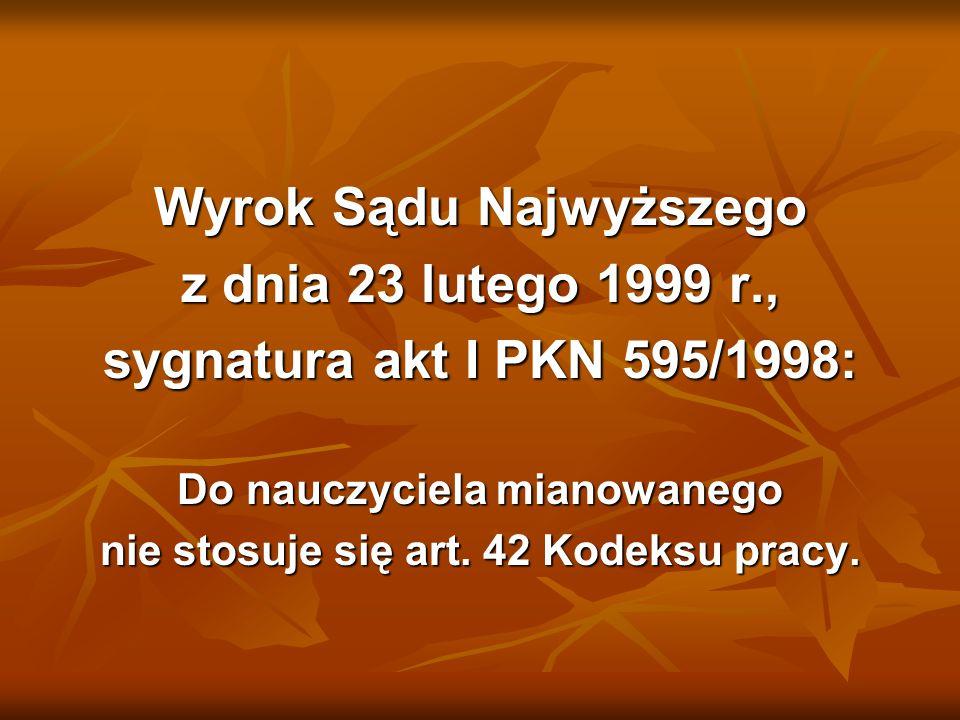 Wyrok Sądu Najwyższego z dnia 23 lutego 1999 r., sygnatura akt I PKN 595/1998: Do nauczyciela mianowanego nie stosuje się art. 42 Kodeksu pracy.