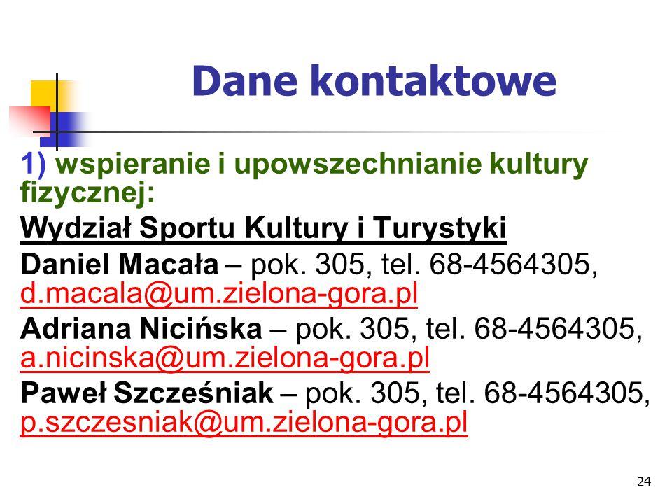 24 Dane kontaktowe 1) wspieranie i upowszechnianie kultury fizycznej: Wydział Sportu Kultury i Turystyki Daniel Macała – pok. 305, tel. 68-4564305, d.