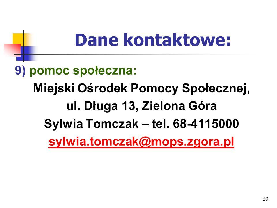 30 Dane kontaktowe: 9) pomoc społeczna: Miejski Ośrodek Pomocy Społecznej, ul. Długa 13, Zielona Góra Sylwia Tomczak – tel. 68-4115000 sylwia.tomczak@