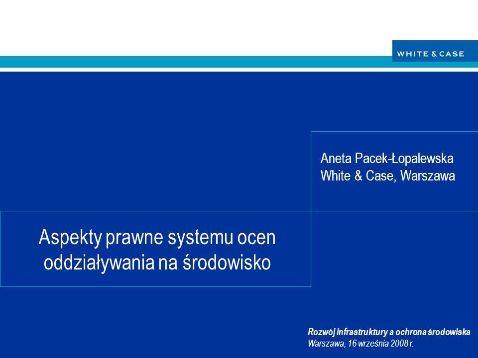 12 Aspekty prawne systemu ocen oddziaływania na środowisko WHITE & CASE 16 września 2008 r.