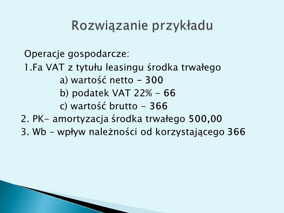 Operacje gospodarcze: 1.Fa VAT z tytułu leasingu środka trwałego a) wartość netto - 300 b) podatek VAT 22% - 66 c) wartość brutto - 366 2.