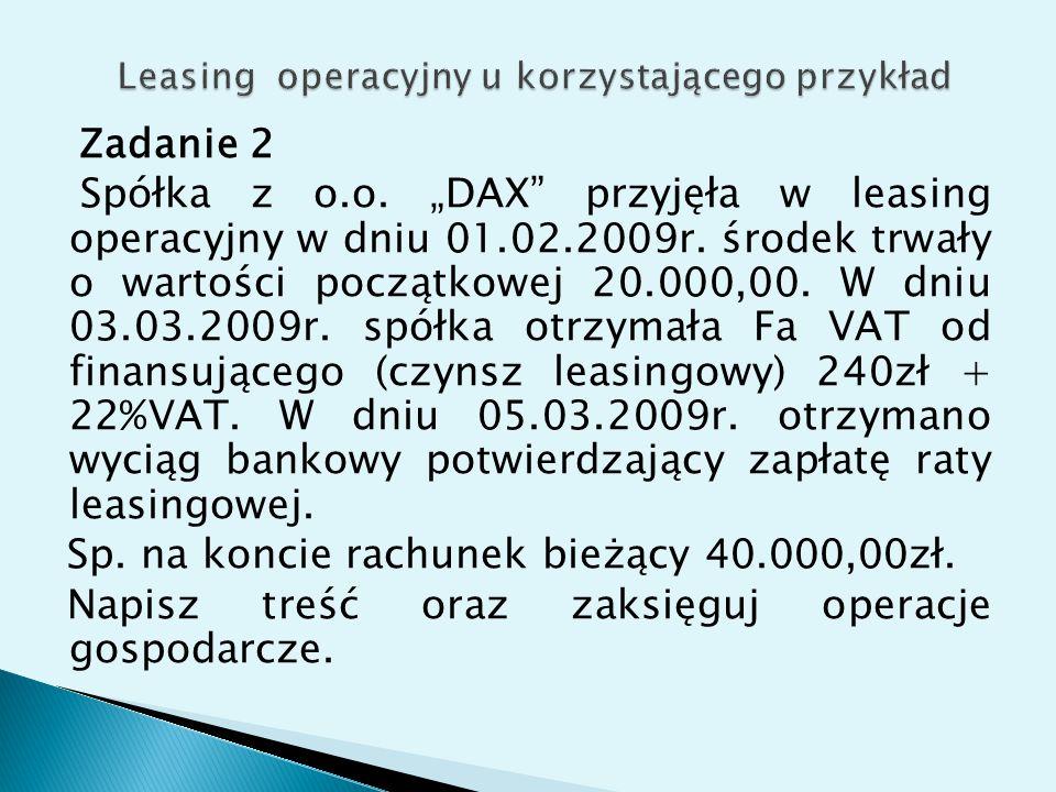 """Zadanie 2 Spółka z o.o. """"DAX"""" przyjęła w leasing operacyjny w dniu 01.02.2009r. środek trwały o wartości początkowej 20.000,00. W dniu 03.03.2009r. sp"""