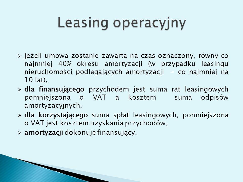  jeżeli umowa zostanie zawarta na czas oznaczony, równy co najmniej 40% okresu amortyzacji (w przypadku leasingu nieruchomości podlegających amortyzacji - co najmniej na 10 lat),  dla finansującego przychodem jest suma rat leasingowych pomniejszona o VAT a kosztem suma odpisów amortyzacyjnych,  dla korzystającego suma spłat leasingowych, pomniejszona o VAT jest kosztem uzyskania przychodów,  amortyzacji dokonuje finansujący.