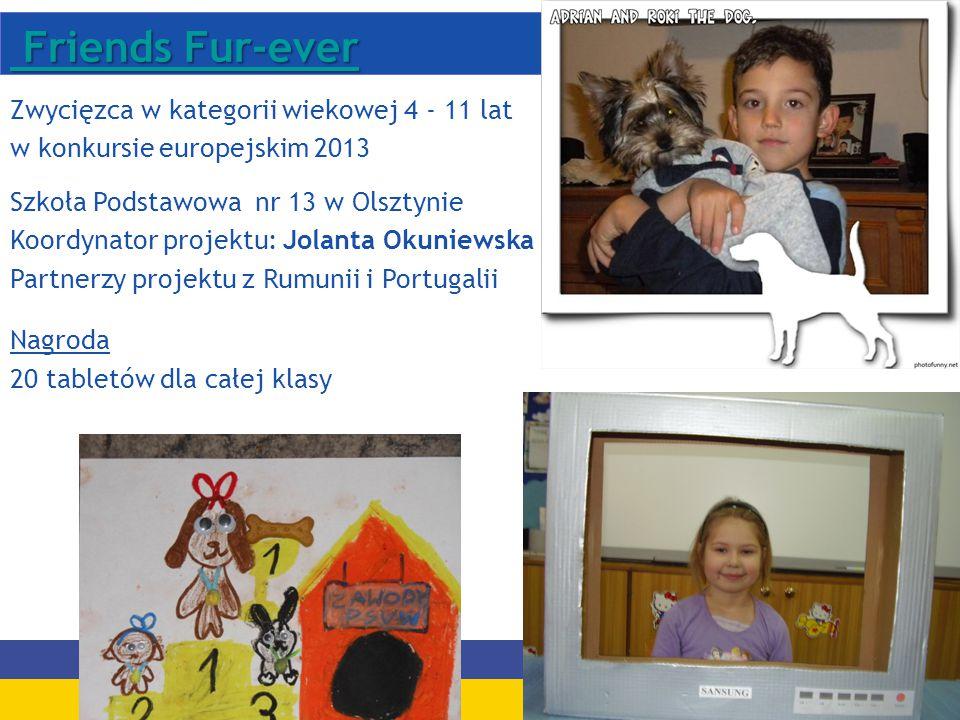 Friends Fur-ever Friends Fur-ever Zwycięzca w kategorii wiekowej 4 - 11 lat w konkursie europejskim 2013 Szkoła Podstawowa nr 13 w Olsztynie Koordynator projektu: Jolanta Okuniewska Partnerzy projektu z Rumunii i Portugalii Nagroda 20 tabletów dla całej klasy