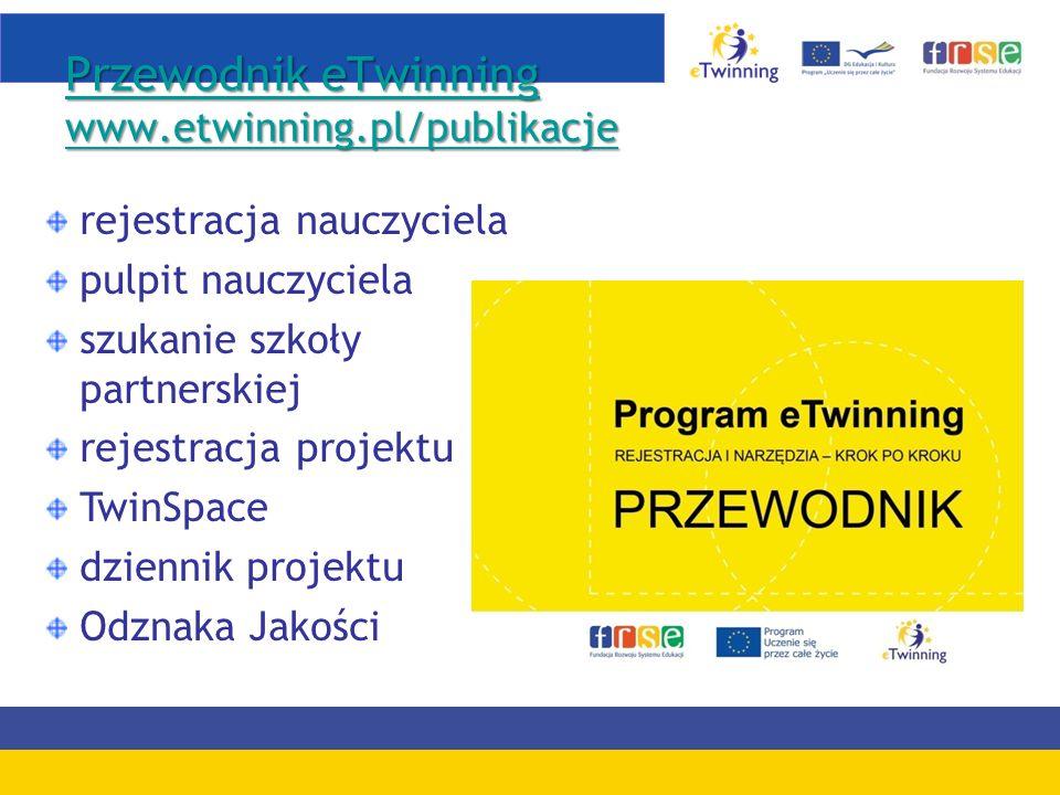 Przewodnik eTwinning www.etwinning.pl/publikacje Przewodnik eTwinning www.etwinning.pl/publikacje rejestracja nauczyciela pulpit nauczyciela szukanie szkoły partnerskiej rejestracja projektu TwinSpace dziennik projektu Odznaka Jakości