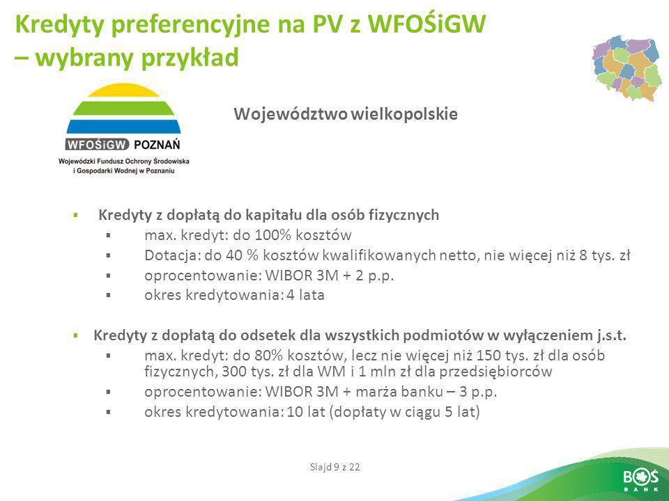 Slajd 9 z 22 Województwo wielkopolskie  Kredyty z dopłatą do kapitału dla osób fizycznych  max. kredyt: do 100% kosztów  Dotacja: do 40 % kosztów k