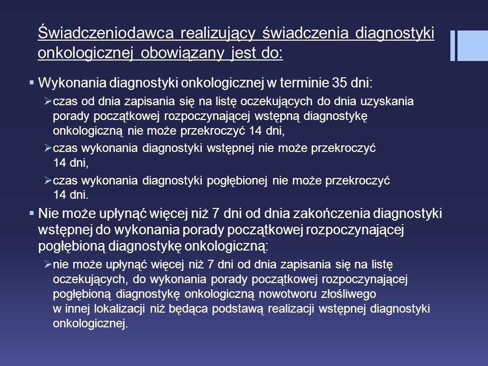 Świadczeniodawca realizujący świadczenia diagnostyki onkologicznej obowiązany jest do:  Wykonania diagnostyki onkologicznej w terminie 35 dni:  czas
