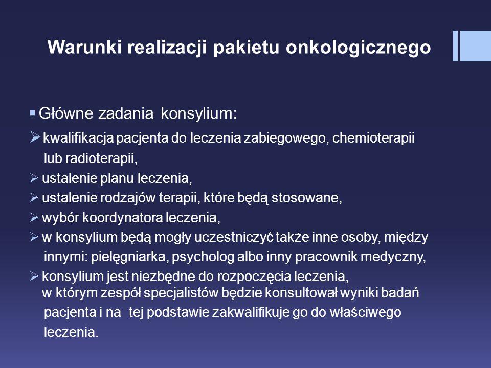 Warunki realizacji pakietu onkologicznego  Główne zadania konsylium:  kwalifikacja pacjenta do leczenia zabiegowego, chemioterapii lub radioterapii,