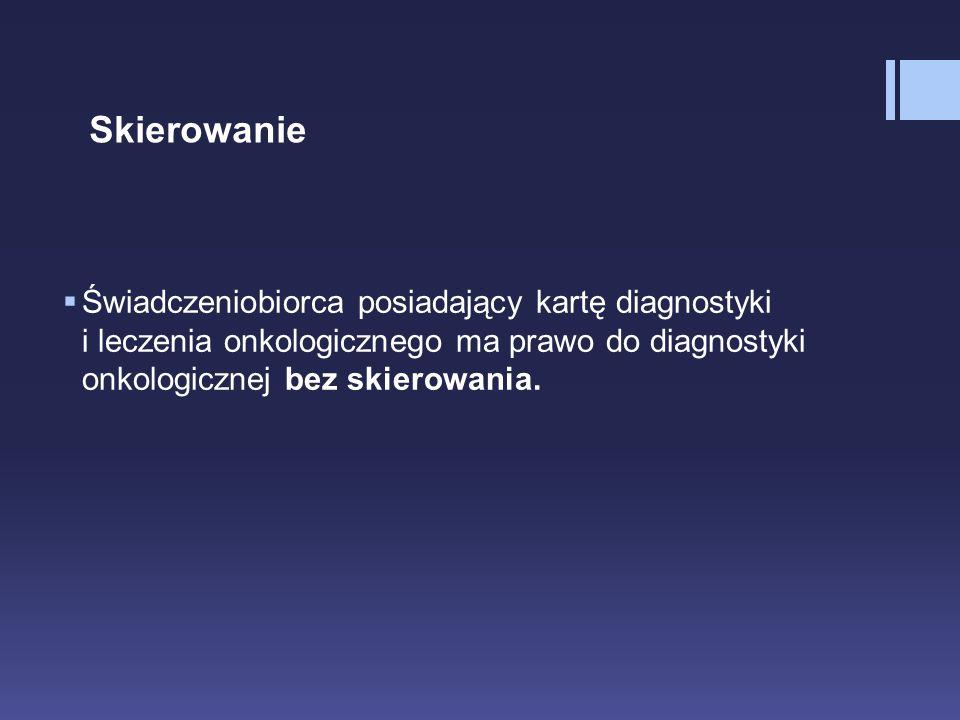 Skierowanie  Świadczeniobiorca posiadający kartę diagnostyki i leczenia onkologicznego ma prawo do diagnostyki onkologicznej bez skierowania.