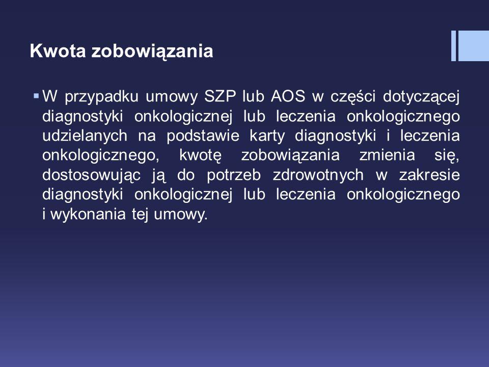 Kwota zobowiązania  W przypadku umowy SZP lub AOS w części dotyczącej diagnostyki onkologicznej lub leczenia onkologicznego udzielanych na podstawie