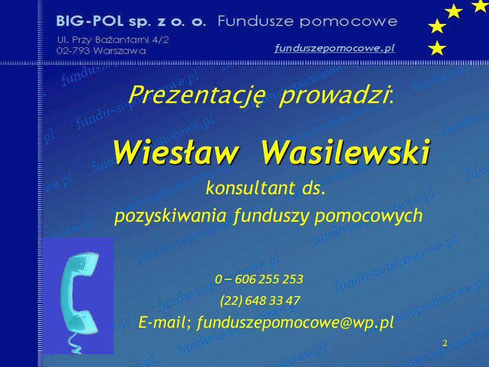Prezentację prowadzi: Wiesław Wasilewski Wiesław Wasilewski konsultant ds. pozyskiwania funduszy pomocowych 0 – 606 255 253 (22) 648 33 47 E-mail; fun