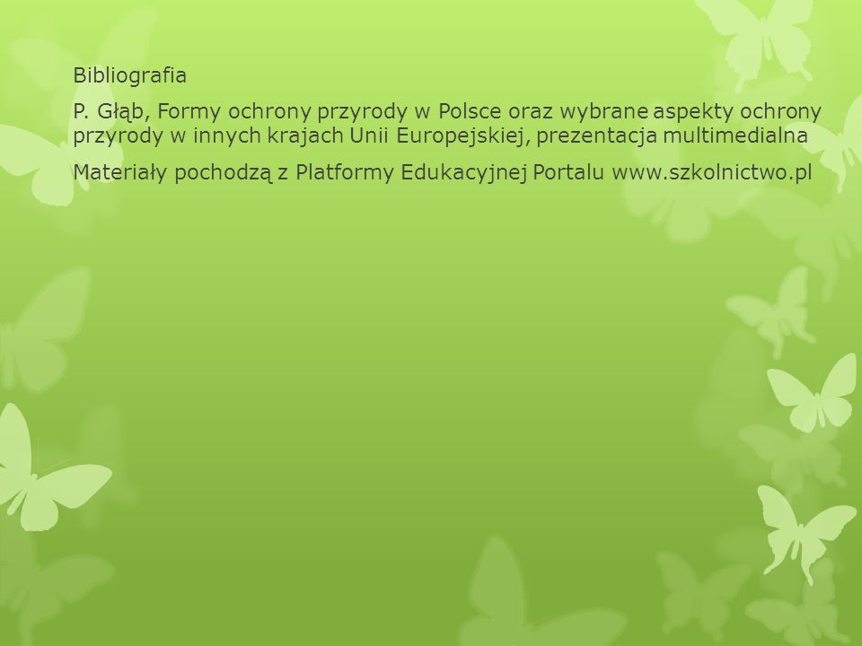 Bibliografia P. Głąb, Formy ochrony przyrody w Polsce oraz wybrane aspekty ochrony przyrody w innych krajach Unii Europejskiej, prezentacja multimedia