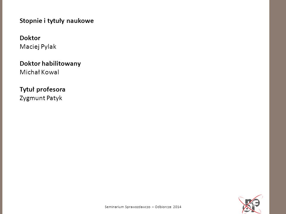 Seminarium Sprawozdawczo – Odbiorcze 2014 Stopnie i tytuły naukowe Doktor Maciej Pylak Doktor habilitowany Michał Kowal Tytuł profesora Zygmunt Patyk