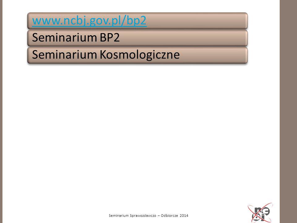 Seminarium Sprawozdawczo – Odbiorcze 2014 www.ncbj.gov.pl/bp2Seminarium BP2Seminarium Kosmologiczne