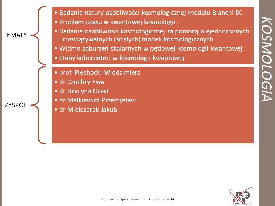 KOSMOLOGIA Seminarium Sprawozdawczo – Odbiorcze 2014 TEMATY Badanie natury osobliwości kosmologicznej modelu Bianchi IX. Problem czasu w kwantowej kos