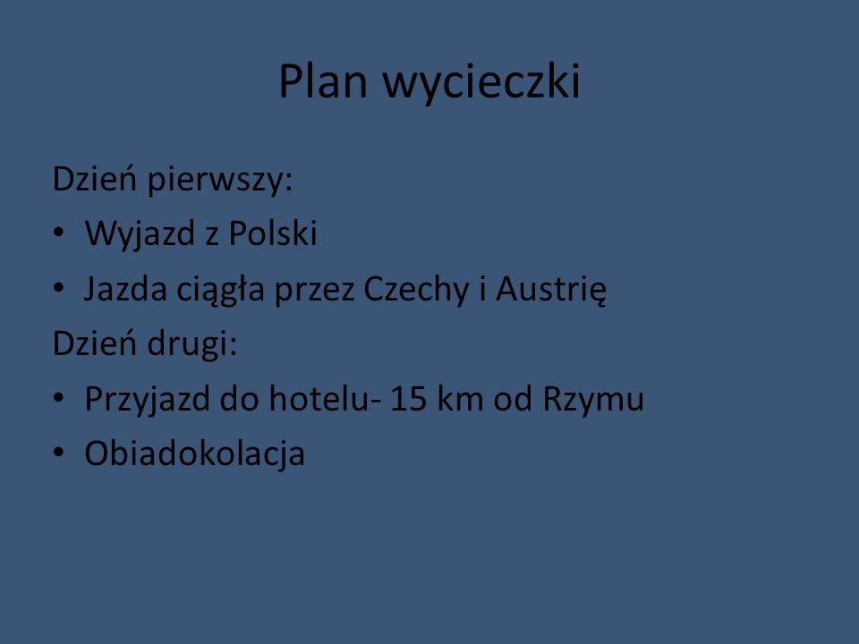 Plan wycieczki Dzień pierwszy: Wyjazd z Polski Jazda ciągła przez Czechy i Austrię Dzień drugi: Przyjazd do hotelu- 15 km od Rzymu Obiadokolacja