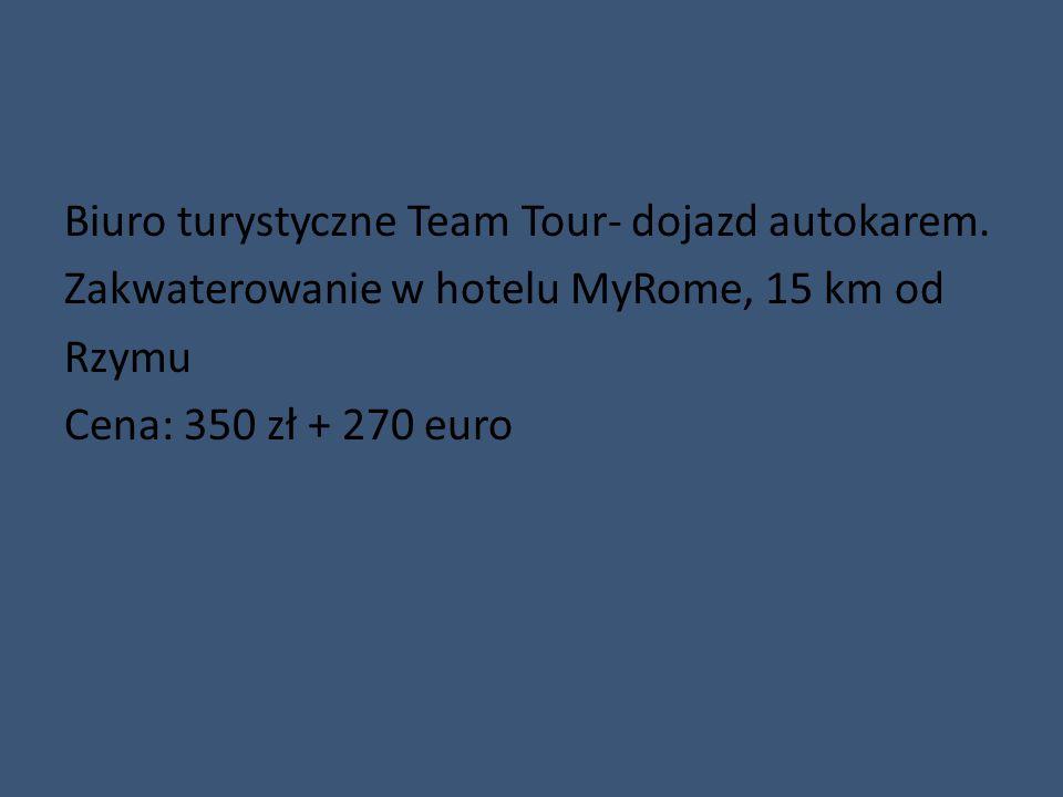 Biuro turystyczne Team Tour- dojazd autokarem. Zakwaterowanie w hotelu MyRome, 15 km od Rzymu Cena: 350 zł + 270 euro