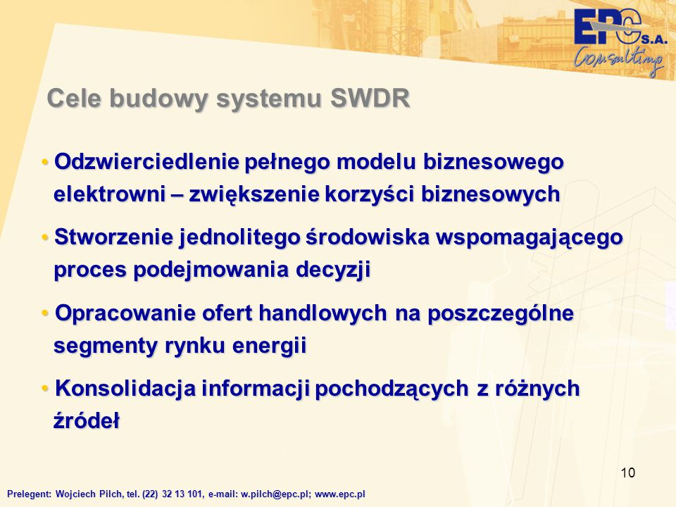 10 Cele budowy systemu SWDR Odzwierciedlenie pełnego modelu biznesowego elektrowni – zwiększenie korzyści biznesowych Odzwierciedlenie pełnego modelu biznesowego elektrowni – zwiększenie korzyści biznesowych Stworzenie jednolitego środowiska wspomagającego proces podejmowania decyzji Stworzenie jednolitego środowiska wspomagającego proces podejmowania decyzji Opracowanie ofert handlowych na poszczególne segmenty rynku energii Opracowanie ofert handlowych na poszczególne segmenty rynku energii Konsolidacja informacji pochodzących z różnych źródeł Konsolidacja informacji pochodzących z różnych źródeł Prelegent: Wojciech Pilch, tel.