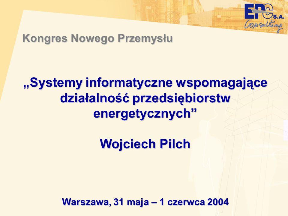 """Warszawa, 31 maja – 1 czerwca 2004 """"Systemy informatyczne wspomagające działalność przedsiębiorstw energetycznych"""" Wojciech Pilch Kongres Nowego Przem"""