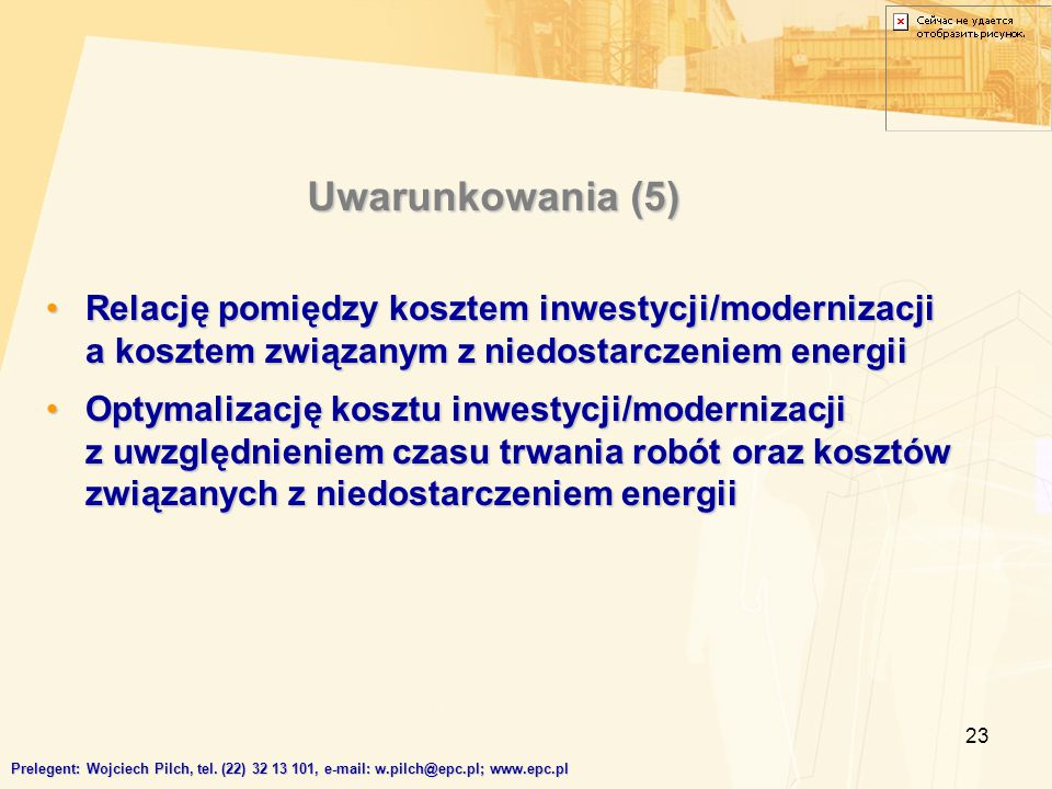 23 Relację pomiędzy kosztem inwestycji/modernizacji a kosztem związanym z niedostarczeniem energiiRelację pomiędzy kosztem inwestycji/modernizacji a kosztem związanym z niedostarczeniem energii Optymalizację kosztu inwestycji/modernizacji z uwzględnieniem czasu trwania robót oraz kosztów związanych z niedostarczeniem energiiOptymalizację kosztu inwestycji/modernizacji z uwzględnieniem czasu trwania robót oraz kosztów związanych z niedostarczeniem energii Uwarunkowania (5) Prelegent: Wojciech Pilch, tel.