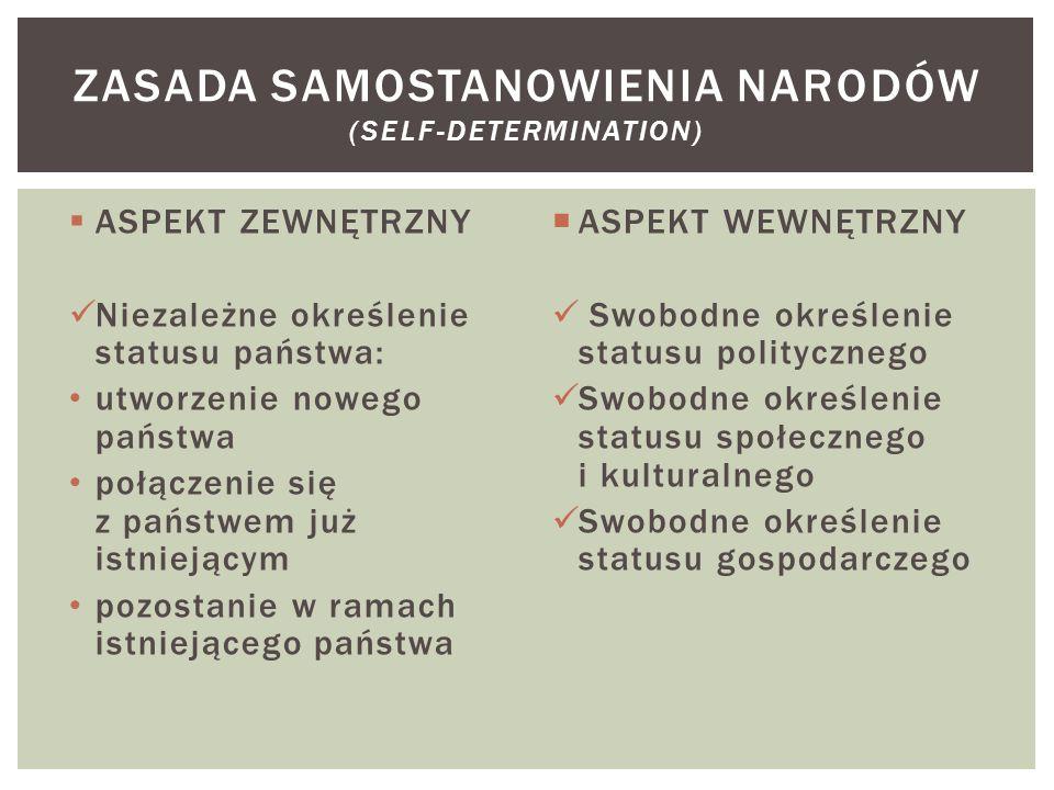  ASPEKT ZEWNĘTRZNY Niezależne określenie statusu państwa: utworzenie nowego państwa połączenie się z państwem już istniejącym pozostanie w ramach istniejącego państwa  ASPEKT WEWNĘTRZNY Swobodne określenie statusu politycznego Swobodne określenie statusu społecznego i kulturalnego Swobodne określenie statusu gospodarczego ZASADA SAMOSTANOWIENIA NARODÓW (SELF-DETERMINATION)