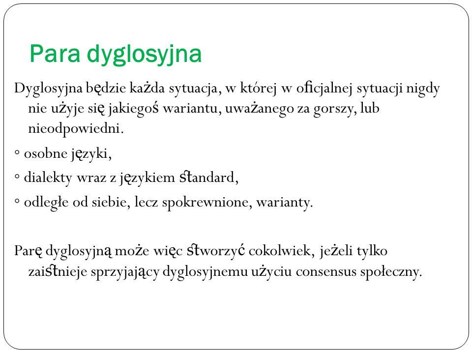 Para dyglosyjna Dyglosyjna b ę dzie ka ż da sytuacja, w której w o fi cjalnej sytuacji nigdy nie u ż yje si ę jakiego ś wariantu, uwa ż anego za gorszy