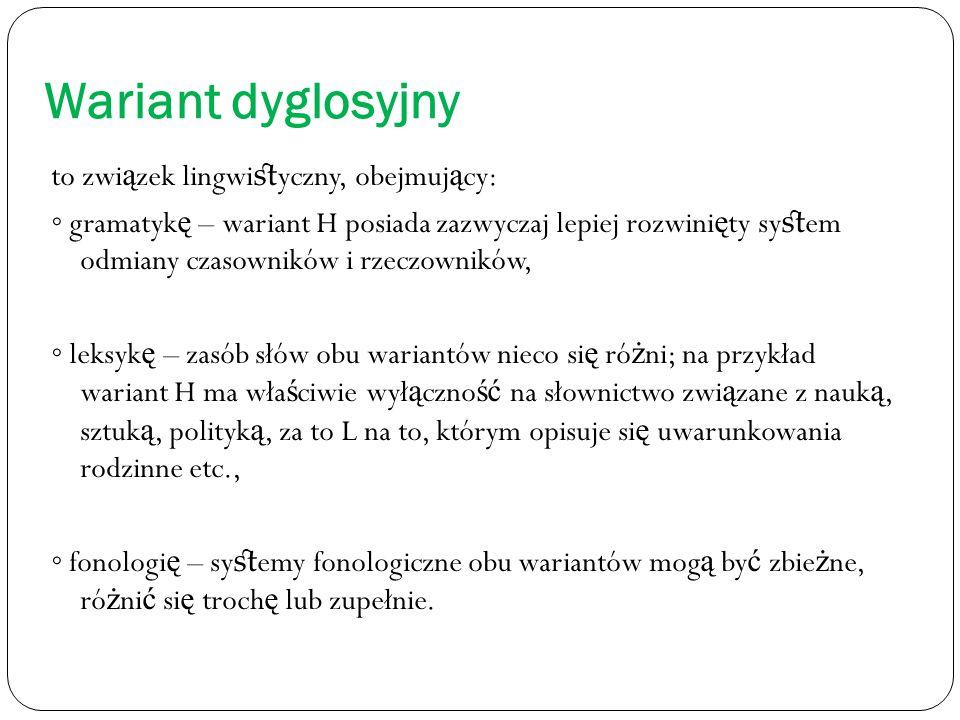 Wariant dyglosyjny to zwi ą zek lingwi st yczny, obejmuj ą cy: ◦ gramatyk ę – wariant H posiada zazwyczaj lepiej rozwini ę ty sy st em odmiany czasownik