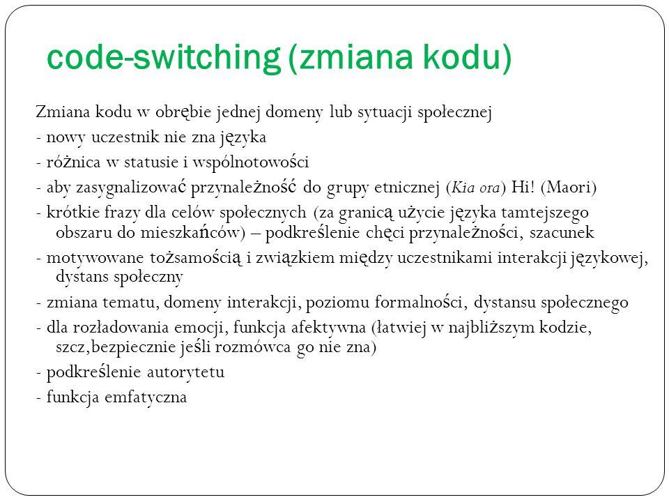 code-switching (zmiana kodu) Zmiana kodu w obr ę bie jednej domeny lub sytuacji społecznej - nowy uczestnik nie zna j ę zyka - ró ż nica w statusie i