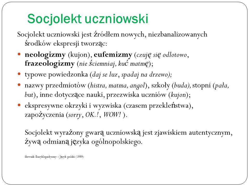 Socjolekt uczniowski Socjolekt uczniowski jest ź ródłem nowych, niezbanalizowanych ś rodków ekspresji tworz ą c: neologizmy (kujon), eufemizmy (czuj ę