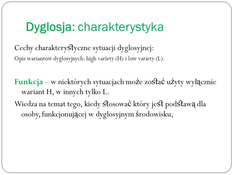 Dyglosja: charakterystyka Cechy charaktery st yczne sytuacji dyglosyjnej: Opis wariantów dyglosyjnych: high variety (H) i low variety (L). Funkcja – w