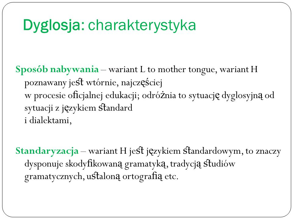 Dyglosja: charakterystyka Sposób nabywania – wariant L to mother tongue, wariant H poznawany je st wtórnie, najcz ęś ciej w procesie o fi cjalnej edukac