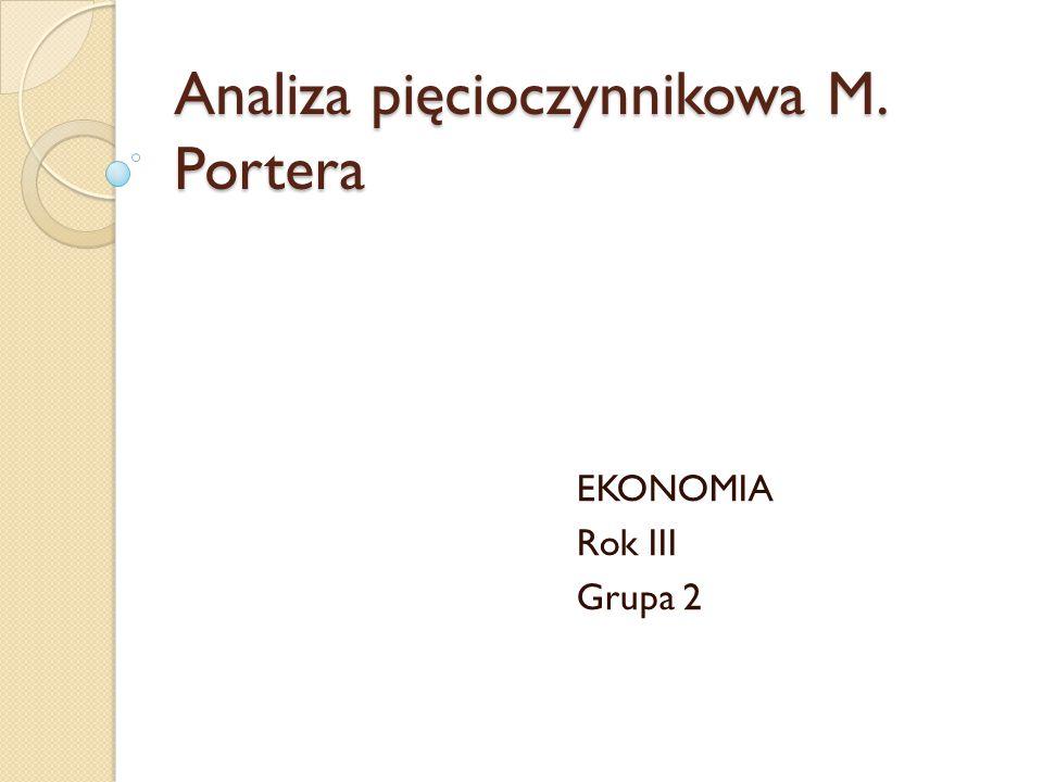 Analiza pięcioczynnikowa M. Portera EKONOMIA Rok III Grupa 2