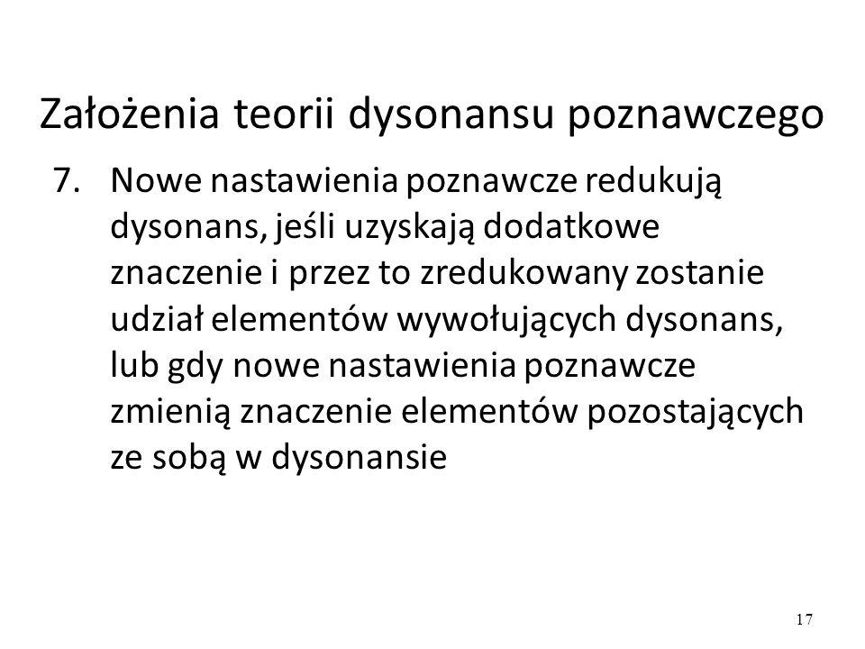 17 7.Nowe nastawienia poznawcze redukują dysonans, jeśli uzyskają dodatkowe znaczenie i przez to zredukowany zostanie udział elementów wywołujących dysonans, lub gdy nowe nastawienia poznawcze zmienią znaczenie elementów pozostających ze sobą w dysonansie Założenia teorii dysonansu poznawczego