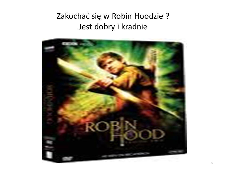 2 Zakochać się w Robin Hoodzie ? Jest dobry i kradnie