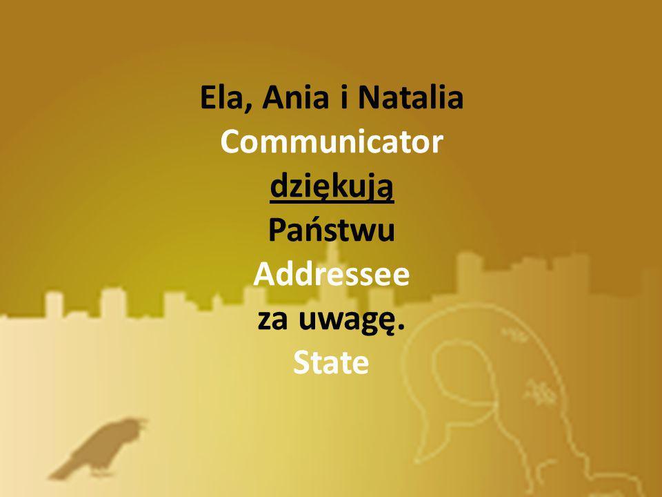 Ela, Ania i Natalia Communicator dziękują Państwu Addressee za uwagę. State